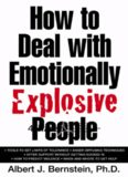 How to Deal with Emotionally Explosive People Albert J. Bernstein, Ph.D.