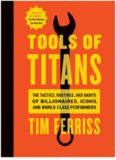 Tools of Titans: The Tactics, Routines, and Habits of Billionaires, Icons, and World-Class Performer