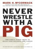 Mark H. McCormack-Never Wrestle with a Pig. And Ninety Other Ideas to Build Your Business and ...